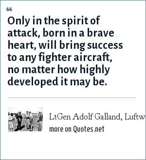 LtGen Adolf Galland, Luftwaffe: Only in the spirit of attack, born in a brave heart, will bring success to any fighter aircraft, no matter how highly developed it may be.