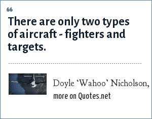 Doyle 'Wahoo' Nicholson, USMC: There are only two types of aircraft - fighters and targets.