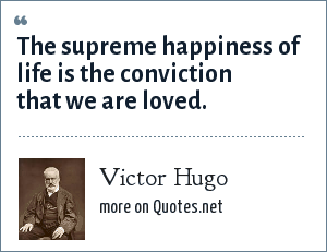 Victor Hugo: The supreme happiness of life is the conviction that we are loved.