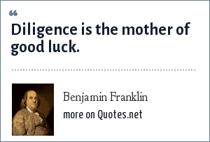 Benjamin Franklin: Diligence is the mother of good luck.