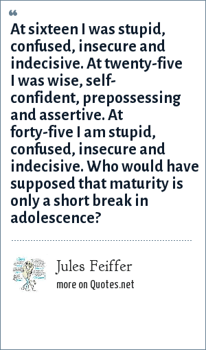 Jules Feiffer: At sixteen I was stupid, confused, insecure and indecisive. At twenty-five I was wise, self- confident, prepossessing and assertive. At forty-five I am stupid, confused, insecure and indecisive. Who would have supposed that maturity is only a short break in adolescence?