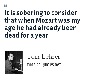 Tom Lehrer: It is sobering to consider that when Mozart was my age he had already been dead for a year.