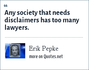 Erik Pepke: Any society that needs disclaimers has too many lawyers.