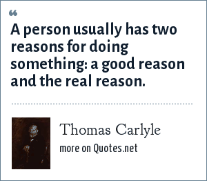 Thomas Carlyle: A person usually has two reasons for doing something: a good reason and the real reason.
