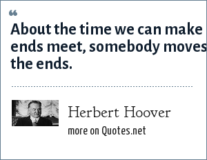 Herbert Hoover: About the time we can make ends meet, somebody moves the ends.