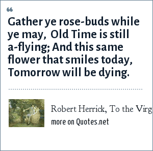 Robert Herrick, To the Virgins, to Make Much of Time: Gather ye rose-buds while ye may,  Old Time is still a-flying; And this same flower that smiles today, Tomorrow will be dying.