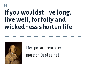 Benjamin Franklin: If you wouldst live long, live well, for folly and wickedness shorten life.