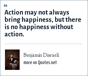 Benjamin Disraeli: Action may not always bring happiness, but there is no happiness without action.