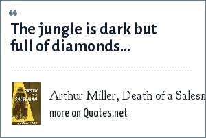 Arthur Miller, Death of a Salesman: The jungle is dark but full of diamonds...