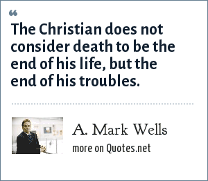 A. Mark Wells: The Christian does not consider death to be the end of his life, but the end of his troubles.