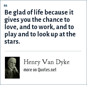Henry Van Dyke: Be glad of life because it gives you the chance to love, and to work, and to play and to look up at the stars.
