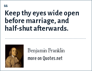Benjamin Franklin: Keep thy eyes wide open before marriage, and half-shut afterwards.