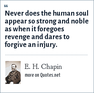 E. H. Chapin: Never does the human soul appear so strong and noble as when it foregoes revenge and dares to forgive an injury.