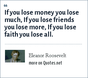 Eleanor Roosevelt: If you lose money you lose much, If you lose friends you lose more, If you lose faith you lose all.