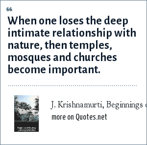 J. Krishnamurti, Beginnings of Learning: When one loses the deep intimate relationship with nature, then temples, mosques and churches become important.