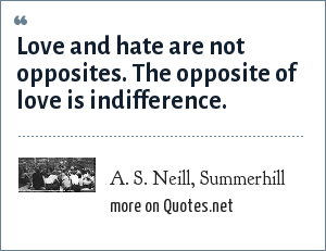 A. S. Neill, Summerhill: Love and hate are not opposites. The opposite of love is indifference.