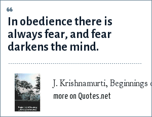 J. Krishnamurti, Beginnings of Learning: In obedience there is always fear, and fear darkens the mind.