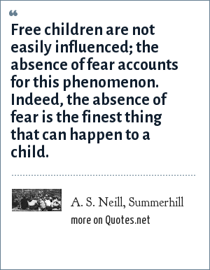 A. S. Neill, Summerhill: Free children are not easily influenced; the absence of fear accounts for this phenomenon. Indeed, the absence of fear is the finest thing that can happen to a child.