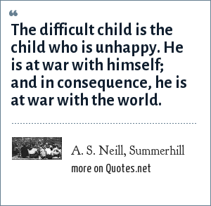 A. S. Neill, Summerhill: The difficult child is the child who is unhappy. He is at war with himself; and in consequence, he is at war with the world.