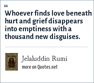 Jelaluddin Rumi: Whoever finds love<br> beneath hurt and grief<br> disappears into emptiness<br> with a thousand new disguises.