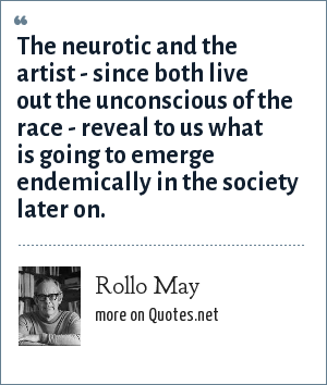Rollo May: The neurotic and the artist - since both live out the unconscious of the race - reveal to us what is going to emerge endemically in the society later on.