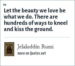 Jelaluddin Rumi: Let the beauty we love be what we do. There are hundreds of ways to kneel and kiss the ground.