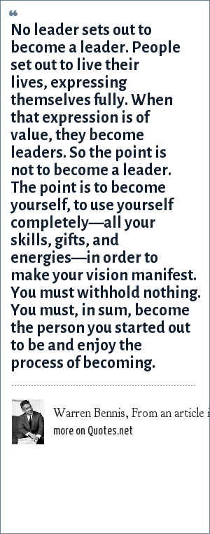 Warren Bennis, From an article in a meeting industry magazine.: No leader sets out to become a leader. People set out to live their lives, expressing themselves fully. When that expression is of value, they become leaders. So the point is not to become a leader. The point is to become yourself, to use yourself completely—all your skills, gifts, and energies—in order to make your vision manifest. You must withhold nothing. You must, in sum, become the person you started out to be and enjoy the process of becoming.