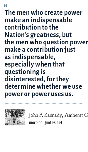 John F. Kennedy, Amherst College, Oct 26, 1963 - Source JFK Library, Boston, Mass.: The men who create power make an indispensable contribution to the Nation's greatness, but the men who question power make a contribution just as indispensable, especially when that questioning is disinterested, for they determine whether we use power or power uses us.