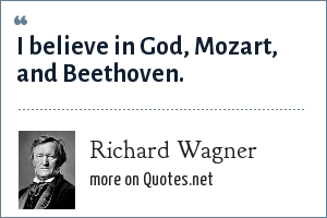 Richard Wagner: I believe in God, Mozart, and Beethoven.