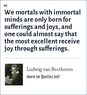 Ludwig van Beethoven: We mortals with immortal minds are only born for sufferings and joys, and one could almost say that the most excellent receive joy through sufferings.