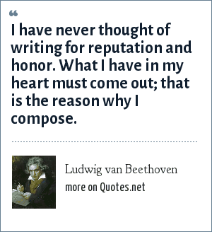 Ludwig van Beethoven: I have never thought of writing for reputation and honor. What I have in my heart must come out; that is the reason why I compose.