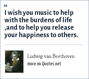 Ludwig van Beethoven: I wish you music to help with the burdens of life ,and to help you release your happiness to others.