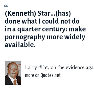 Larry Flint, on the evidence against Pres Bill Clinton: (Kenneth) Star...(has) done what I could not do in a quarter century: make pornography more widely available.