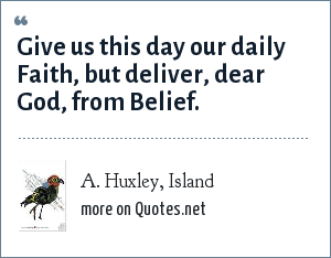 A. Huxley, Island: Give us this day our daily Faith, but deliver, dear God, from Belief.