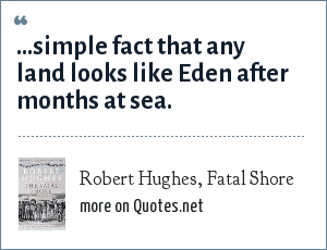 Robert Hughes, Fatal Shore: ...simple fact that any land looks like Eden after months at sea.