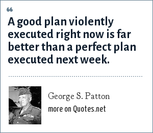 George S. Patton: A good plan violently executed right now is far better than a perfect plan executed next week.