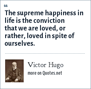 Victor Hugo: The supreme happiness in life is the conviction that we are loved, or rather, loved in spite of ourselves.