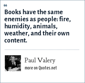 Paul Valery: Books have the same enemies as people: fire, humidity, animals, weather, and their own content.