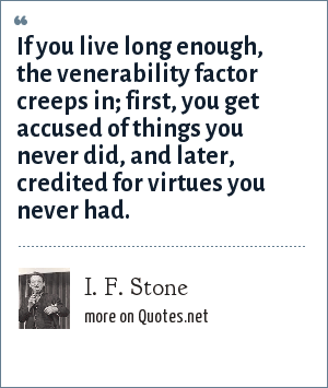 I. F. Stone: If you live long enough, the venerability factor creeps in; first, you get accused of things you never did, and later, credited for virtues you never had.