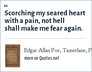 Edgar Allan Poe, Tamerlane, Part II: Scorching my seared heart with a pain, not hell shall make me fear again.