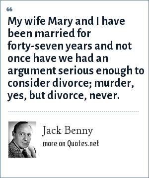 Jack Benny: My wife Mary and I have been married for forty-seven years and not once have we had an argument serious enough to consider divorce; murder, yes, but divorce, never.