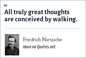 Friedrich Nietzsche: All truly great thoughts are conceived by walking.