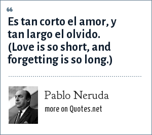 Pablo Neruda: Es tan corto el amor, y tan largo el olvido.  (Love is so short, and forgetting is so long.)