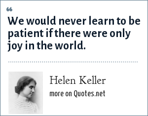 Helen Keller: We would never learn to be patient if there were only joy in the world.