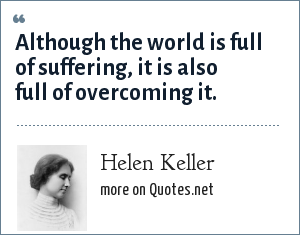 Helen Keller: Although the world is full of suffering, it is also full of overcoming it.