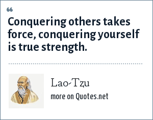 Lao-Tzu: Conquering others takes force, conquering yourself is true strength.