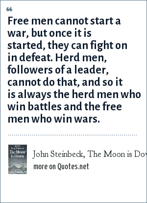 John Steinbeck, The Moon is Down: Free men cannot start a war, but once it is started, they can fight on in defeat. Herd men, followers of a leader, cannot do that, and so it is always the herd men who win battles and the free men who win wars.