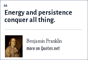 Benjamin Franklin: Energy and persistence conquer all thing.