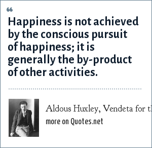 Aldous Huxley, Vendeta for the Western World, 1945: Happiness is not achieved by the conscious pursuit of happiness; it is generally the by-product of other activities.