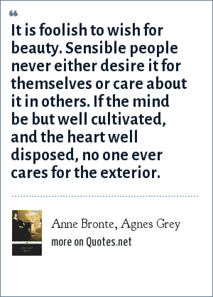 Anne Bronte, Agnes Grey: It is foolish to wish for beauty. Sensible people never either desire it for themselves or care about it in others. If the mind be but well cultivated, and the heart well disposed, no one ever cares for the exterior.